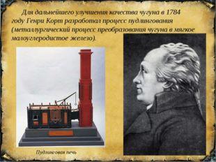 Для дальнейшего улучшения качества чугуна в 1784 годуГенри Кортразработал