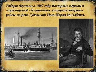 Роберт Фултонв1807 годупостроил первый в мирепароход«Клермонт», который