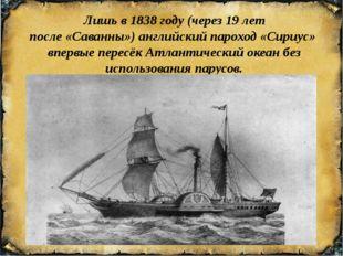 Лишь в1838 году (через 19 лет после«Саванны»)английскийпароход«Сириус»