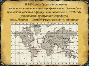 В 1858 году была установлена трансатлантическая телеграфная связь. Затем бы