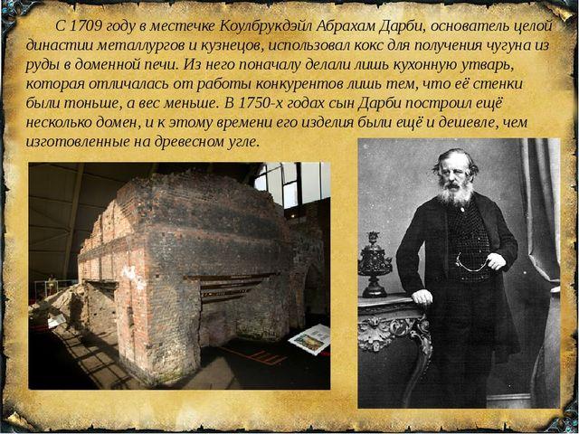 С 1709 году в местечкеКоулбрукдэйлАбрахам Дарби, основатель целой династии...