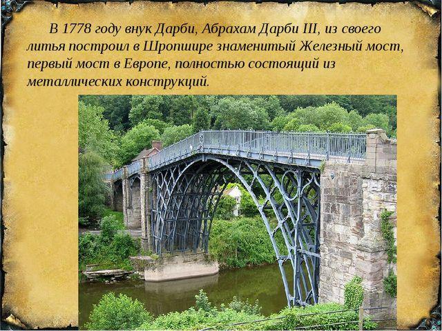 В 1778 году внук Дарби, Абрахам Дарби III, из своего литья построил вШропши...