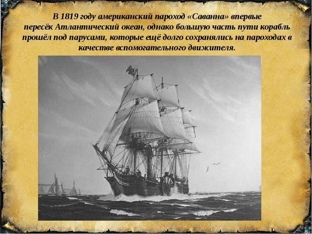 В1819 годуамериканский пароход«Саванна»впервые пересёкАтлантический оке...