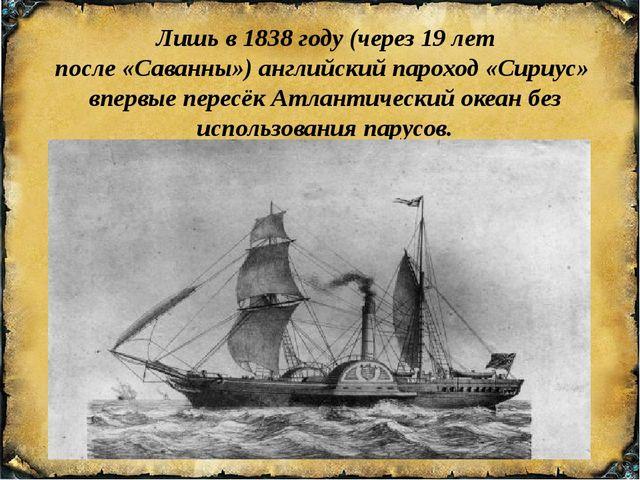 Лишь в1838 году (через 19 лет после«Саванны»)английскийпароход«Сириус»...