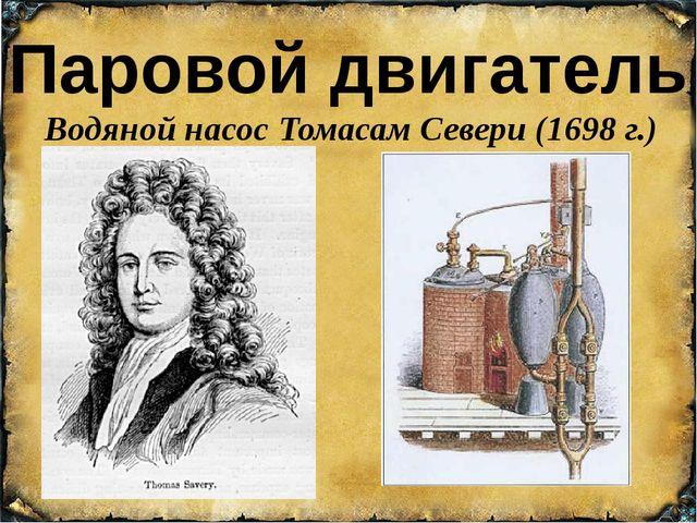 Паровой двигатель Водяной насос Томасам Севери (1698 г.)