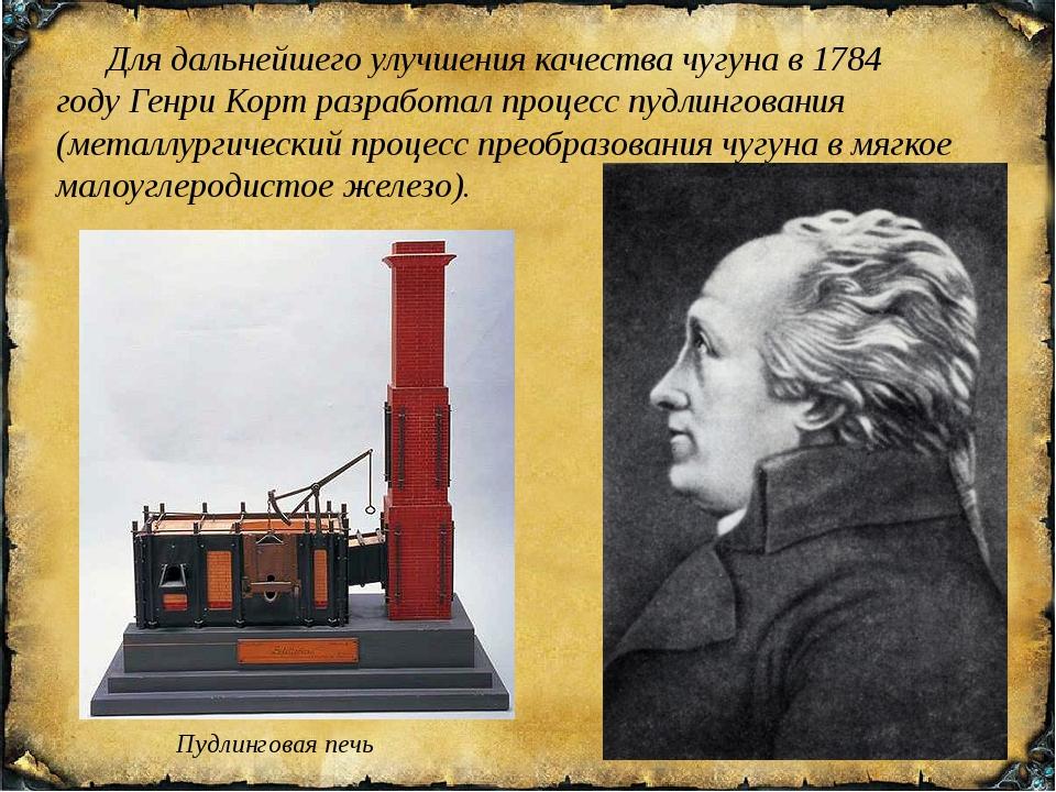 Для дальнейшего улучшения качества чугуна в 1784 годуГенри Кортразработал...