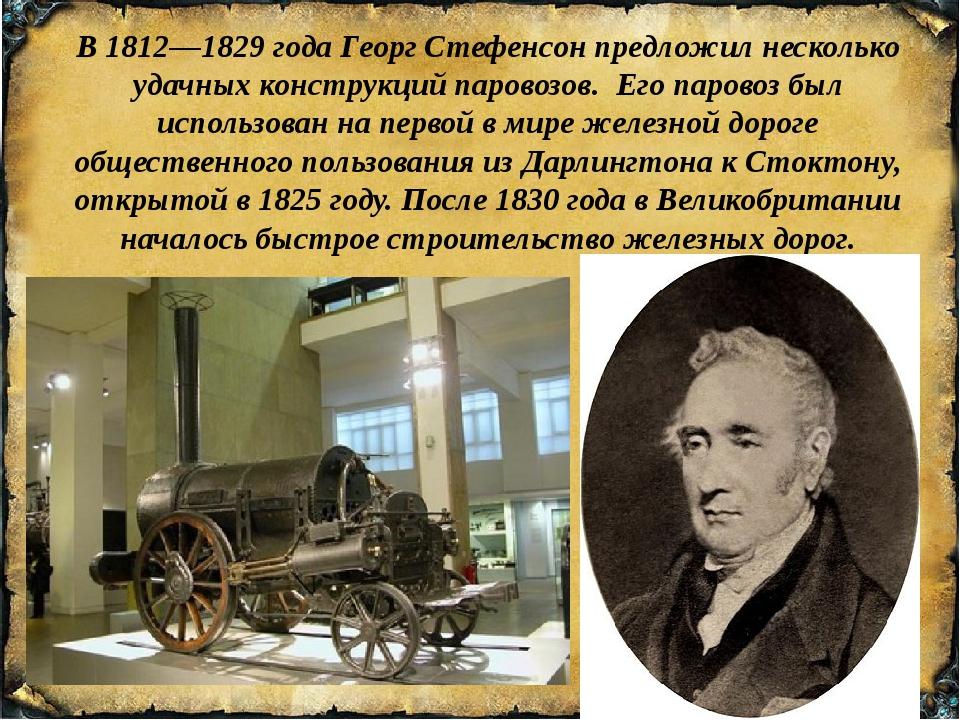В1812—1829годаГеорг Стефенсонпредложил несколько удачных конструкций пар...