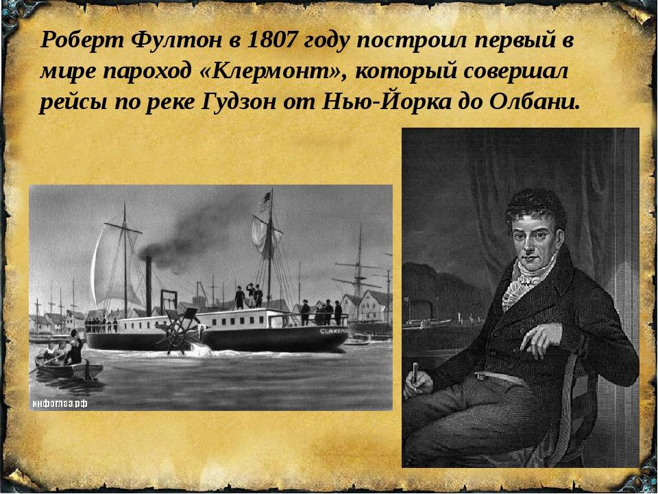 Роберт Фултонв1807 годупостроил первый в мирепароход«Клермонт», который...