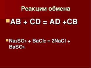 Реакции обмена АВ + СD = AD +CB Na2SO4 + BaCl2 = 2NaCl + BaSO4