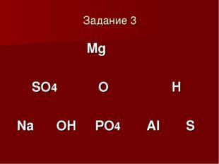 Задание 3 Mg SO4 O H Na OH PO4 Al S