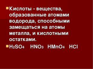 Кислоты - вещества, образованные атомами водорода, способными замещаться на а