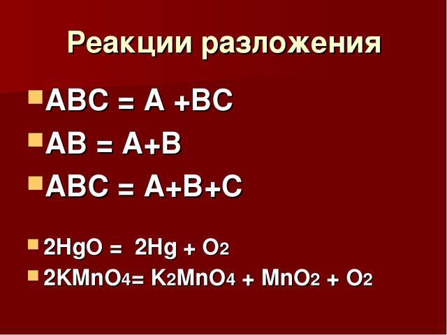 Реакции разложения АВС = А +ВС АВ = А+В АВС = А+В+С 2HgO = 2Hg + O2 2KMnO4= K...
