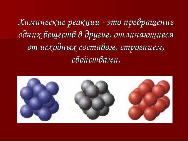 Химические реакции - это превращение одних веществ в другие, отличающиеся от...