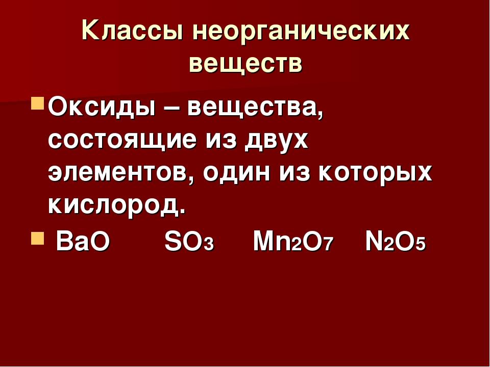 Классы неорганических веществ Оксиды – вещества, состоящие из двух элементов,...