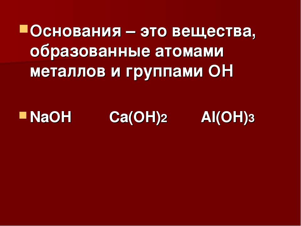 Основания – это вещества, образованные атомами металлов и группами ОН NaOH Ca...