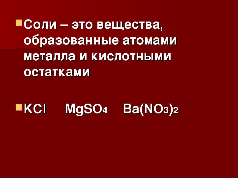 Соли – это вещества, образованные атомами металла и кислотными остатками KCl...