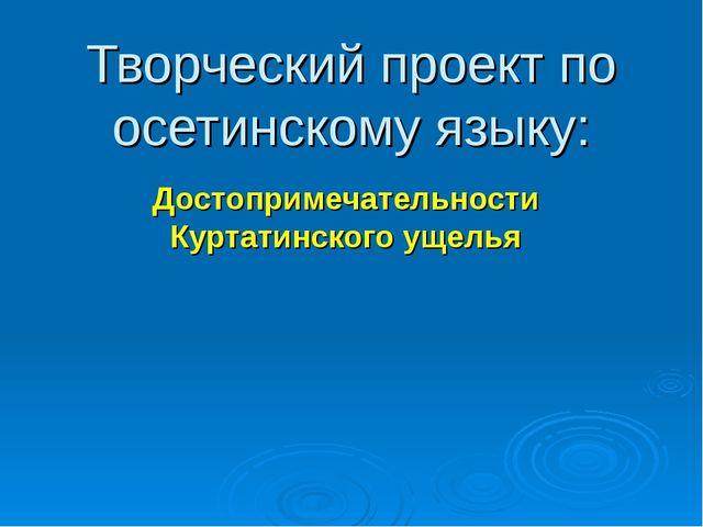 Творческий проект по осетинскому языку: Достопримечательности Куртатинского у...