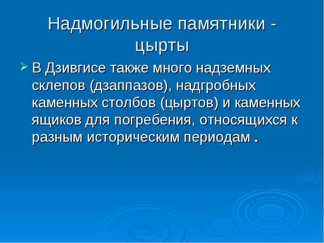 Надмогильные памятники - цырты В Дзивгисе также много надземных склепов (дзап...