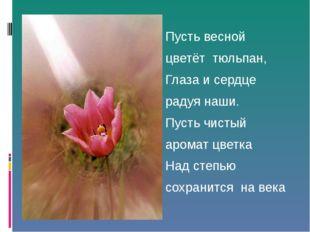 Пусть весной цветёт тюльпан, Глаза и сердце радуя наши. Пусть чистый аромат ц