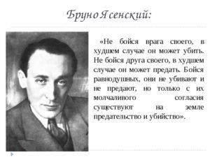 Бруно Ясенский: «Не бойся врага своего, в худшем случае он может убить. Не бо