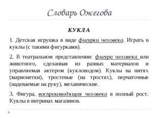 Словарь Ожегова КУКЛА 1. Детская игрушка в виде фигурки человека. Играть в ку