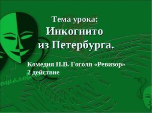 Тема урока: Инкогнито из Петербурга. Комедия Н.В. Гоголя «Ревизор» 2 действие