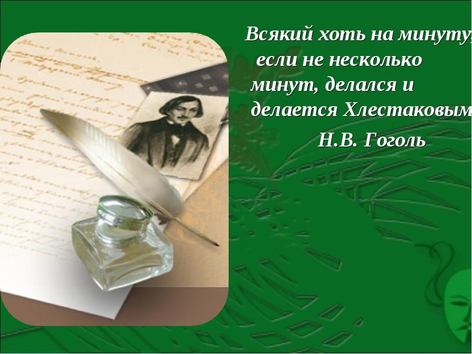 Всякий хоть на минуту, если не несколько минут, делался и делается Хлестаков...