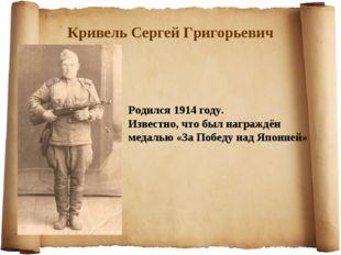Кривель Сергей Григорьевич Родился 1914 году. Известно, что был награждён мед