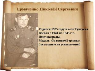 Ермаченко Николай Сергеевич Родился 1925 году в селе Тунгуска. Воевал с 1941