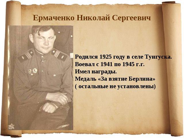 Ермаченко Николай Сергеевич Родился 1925 году в селе Тунгуска. Воевал с 1941...