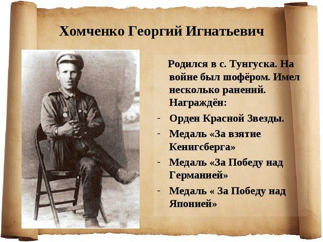 Хомченко Георгий Игнатьевич Родился в с. Тунгуска. На войне был шофёром. Имел...