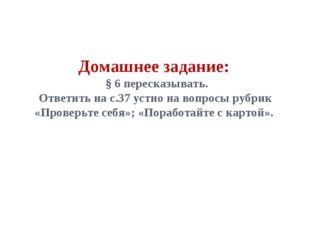 Домашнее задание: § 6 пересказывать. Ответить на с.37 устно на вопросы рубрик