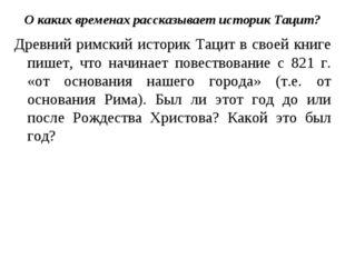О каких временах рассказывает историк Тацит? Древний римский историк Тацит в