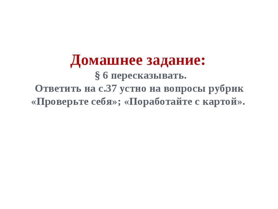 Домашнее задание: § 6 пересказывать. Ответить на с.37 устно на вопросы рубрик...