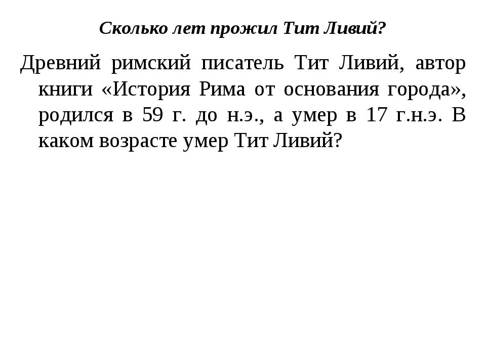 Сколько лет прожил Тит Ливий? Древний римский писатель Тит Ливий, автор книги...