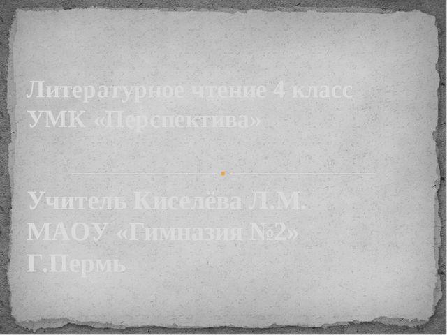 Учитель Киселёва Л.М. МАОУ «Гимназия №2» Г.Пермь Литературное чтение 4 класс...