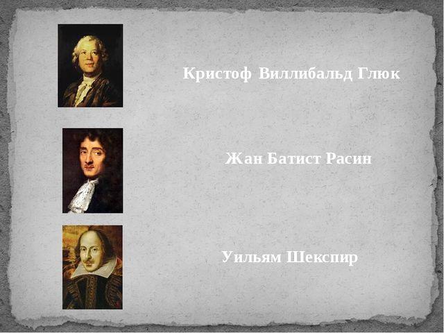 Кристоф Виллибальд Глюк Жан Батист Расин Уильям Шекспир