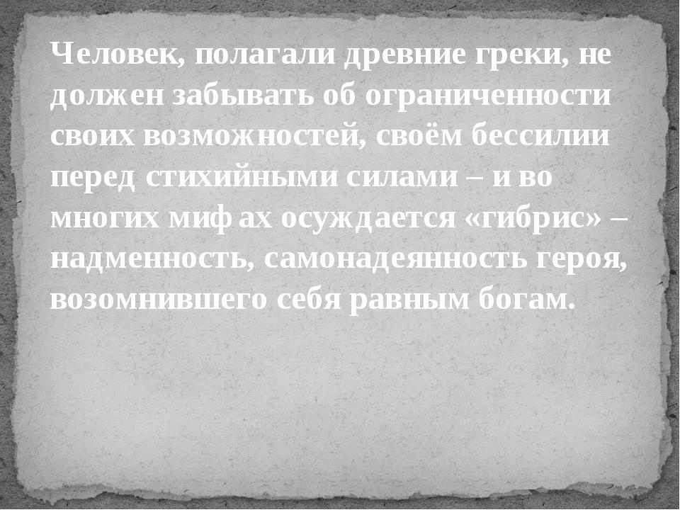 Человек, полагали древние греки, не должен забывать об ограниченности своих в...