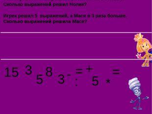 Симка решила 5 выражений, а Нолик на 3 больше. Сколько выражений решил Нолик?