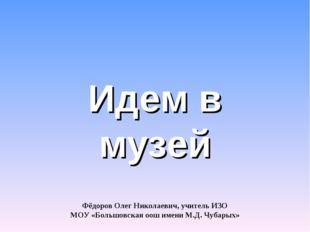 Идем в музей Фёдоров Олег Николаевич, учитель ИЗО МОУ «Большовская оош имени