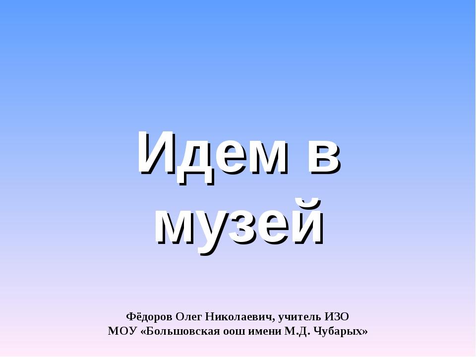 Идем в музей Фёдоров Олег Николаевич, учитель ИЗО МОУ «Большовская оош имени...