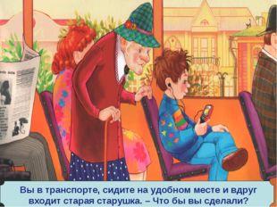 Вы в транспорте, сидите на удобном месте и вдруг входит старая старушка. – Чт