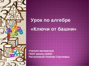 Урок по алгебре «Ключи от башни» Учителя математики ГБОУ школы №604 Расчупкин