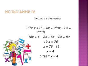 Решите уравнение 32*2 х + 22 – 3х + 2*3х – 2х = 23*10 18х + 4 – 3х + 6х – 2х