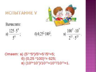 Ответ: а) (53 *54)/56=57/56=5; б) (0,25 *100)2= 625; в) (106*107)/1013=1013/1