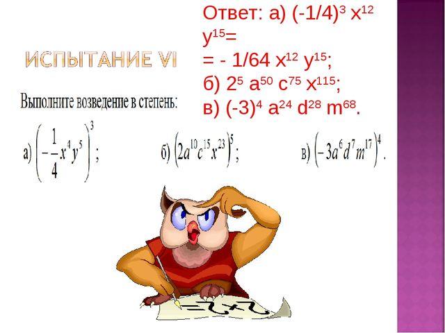 Ответ: а) (-1/4)3 х12 у15= = - 1/64 х12 у15; б) 25 а50 с75 х115; в) (-3)4 а24...