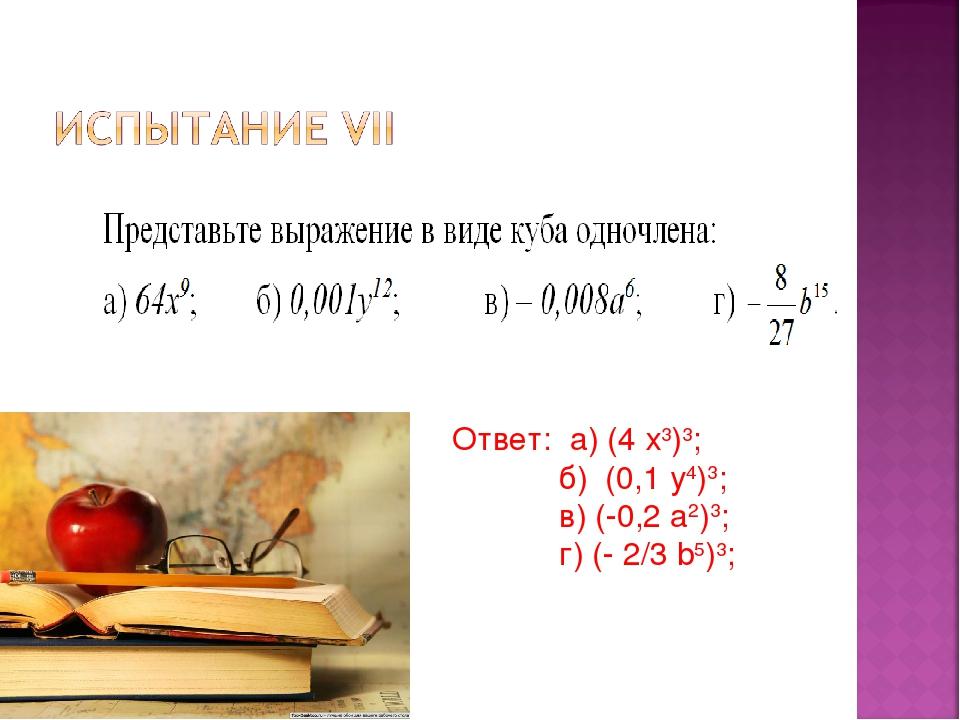 Ответ: а) (4 х3)3; б) (0,1 у4)3; в) (-0,2 а2)3; г) (- 2/3 b5)3;