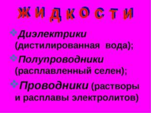 Диэлектрики (дистилированная вода); Полупроводники (расплавленный селен); Про