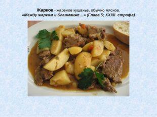 Жаркое - жареное кушанье, обычно мясное. «Между жарким и бланманже…» (Глава 5