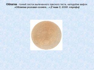 Облатка - тонкий листок выпеченного пресного теста, наподобие вафли. «Облатка